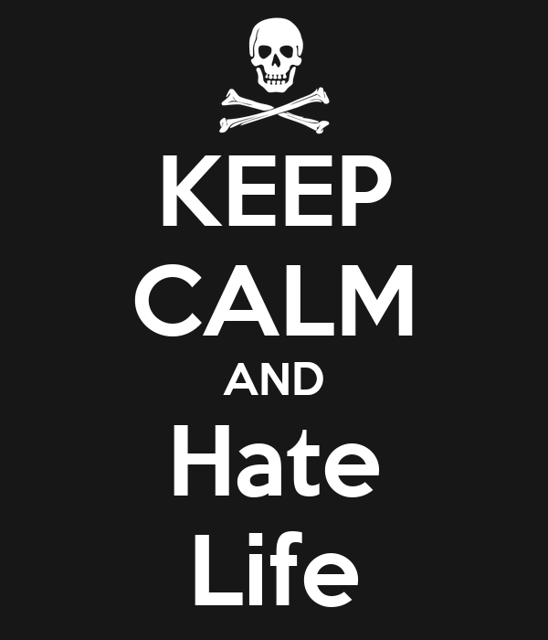 KEEP CALM AND Hate Life