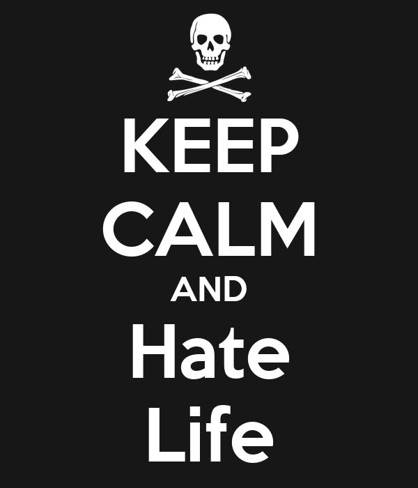 KEEP CALM AND Hate Life