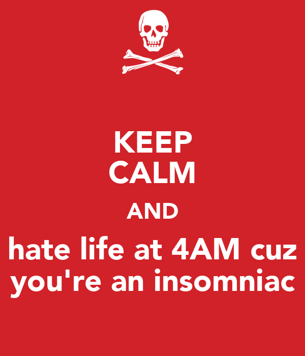 KEEP CALM AND hate life at 4AM cuz you're an insomniac