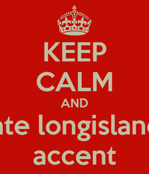 KEEP CALM AND hate longislands accent
