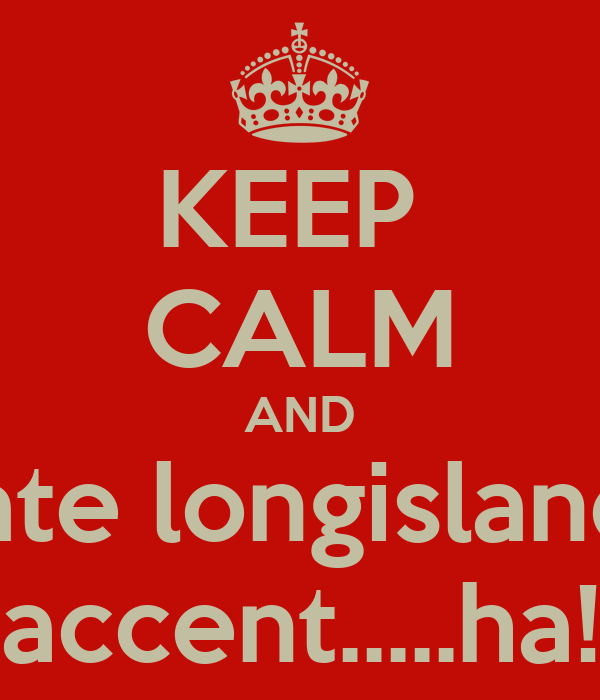 KEEP  CALM AND hate longislands accent.....ha!