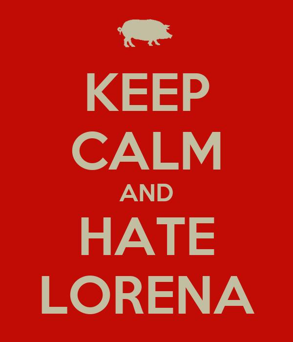 KEEP CALM AND HATE LORENA