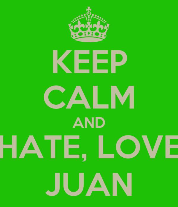 KEEP CALM AND HATE, LOVE JUAN