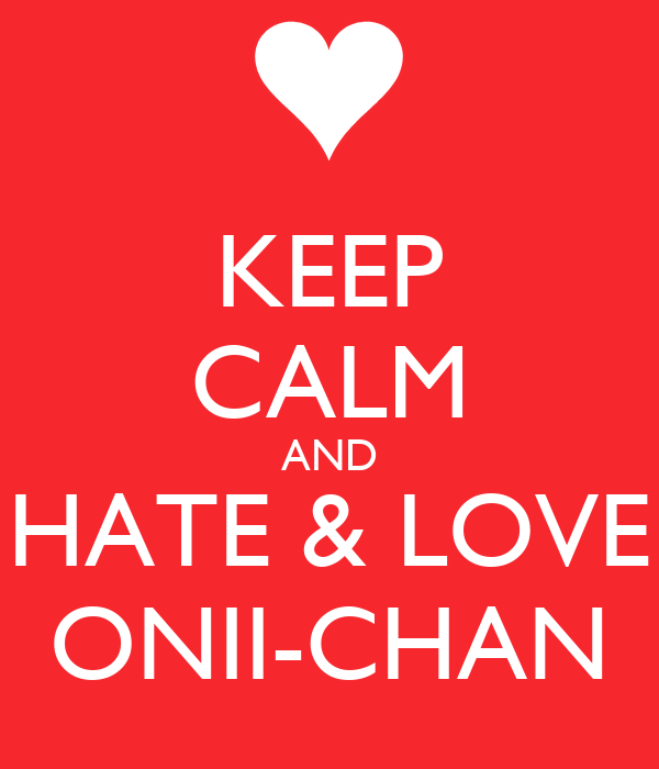 KEEP CALM AND HATE & LOVE ONII-CHAN