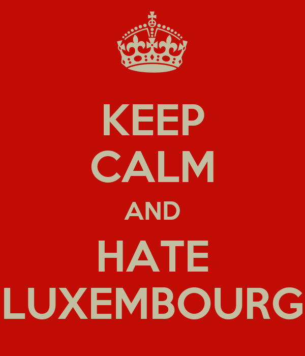 KEEP CALM AND HATE LUXEMBOURG
