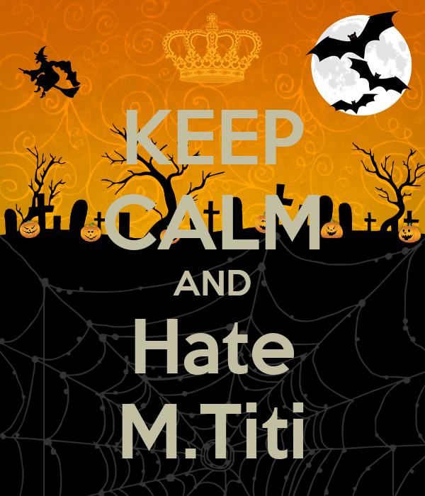 KEEP CALM AND Hate M.Titi