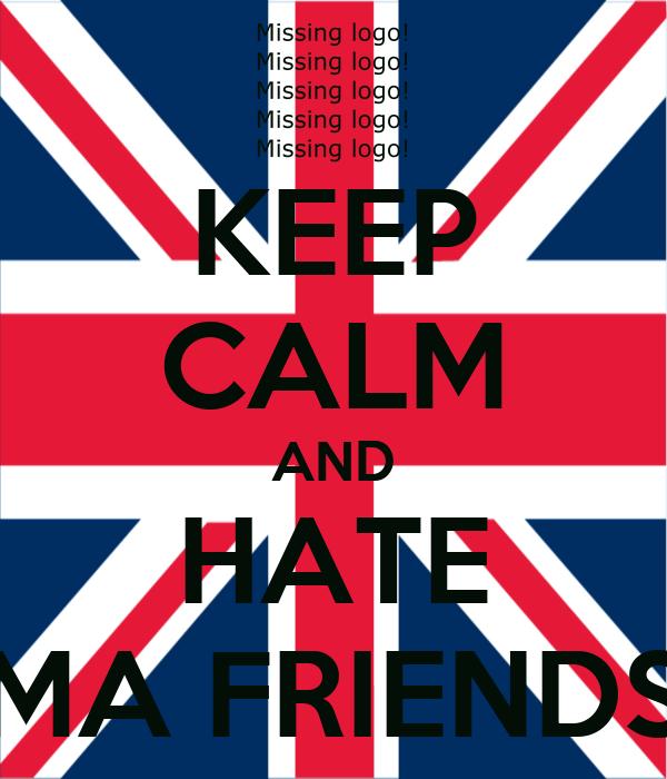 KEEP CALM AND HATE MA FRIENDS