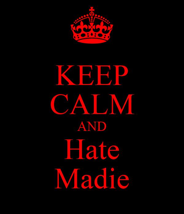 KEEP CALM AND Hate Madie