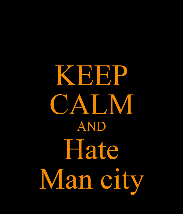 KEEP CALM AND Hate Man city