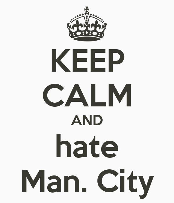 KEEP CALM AND hate Man. City