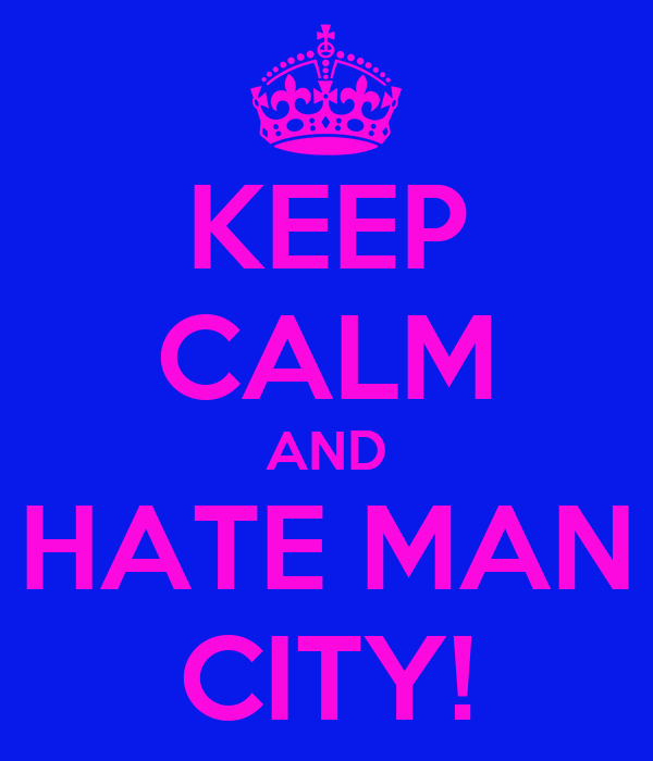 KEEP CALM AND HATE MAN CITY!