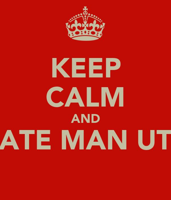 KEEP CALM AND HATE MAN UTD