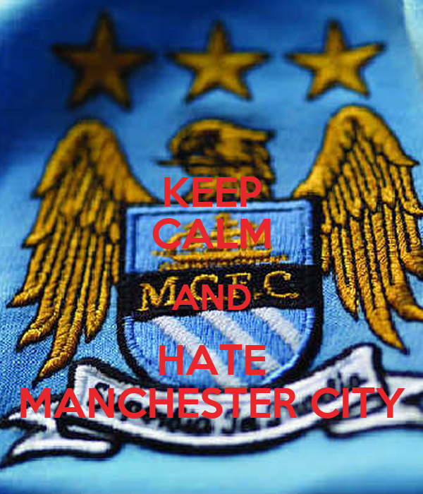 KEEP CALM AND HATE MANCHESTER CITY