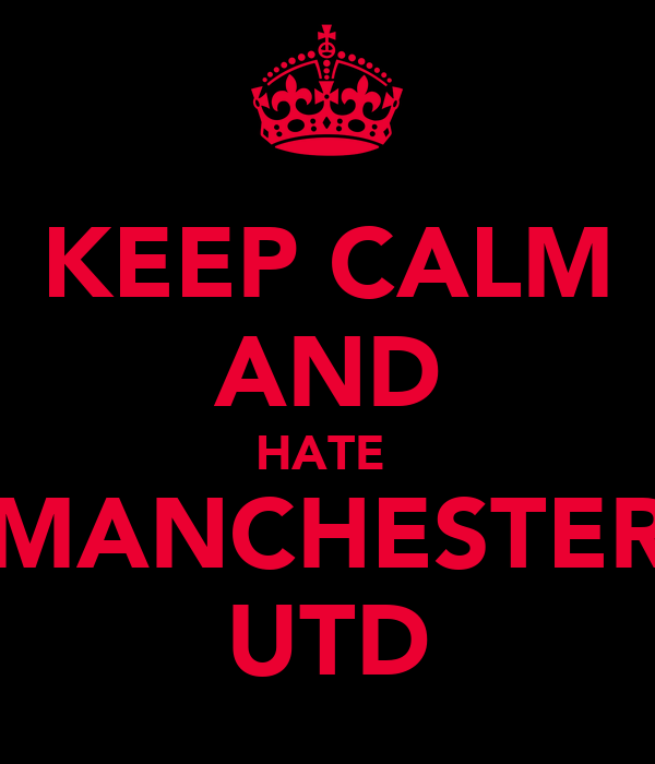 KEEP CALM AND HATE  MANCHESTER UTD