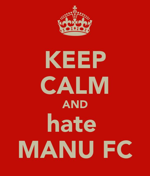 KEEP CALM AND hate  MANU FC