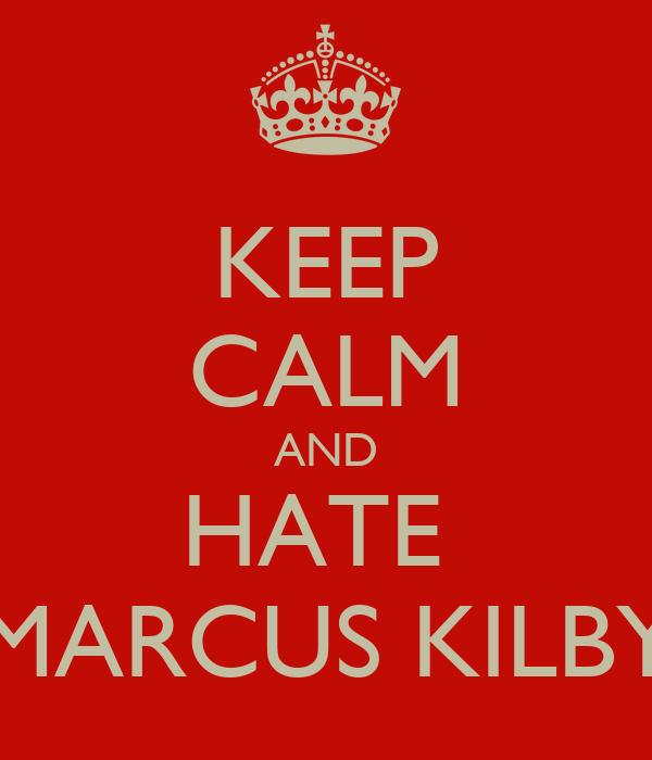 KEEP CALM AND HATE  MARCUS KILBY