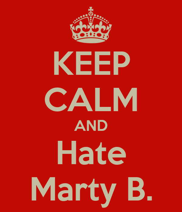 KEEP CALM AND Hate Marty B.
