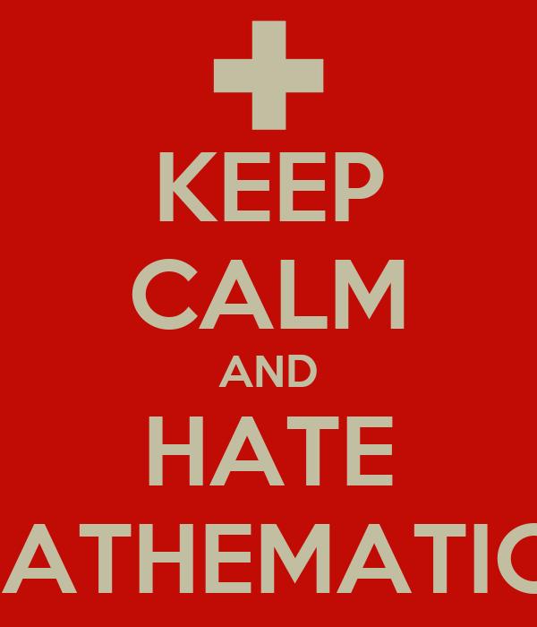 KEEP CALM AND HATE MATHEMATICS