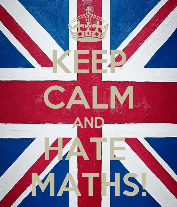 KEEP CALM AND HATE  MATHS!