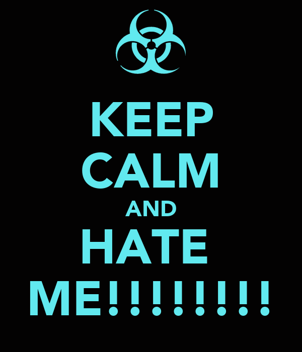 KEEP CALM AND HATE  ME!!!!!!!!