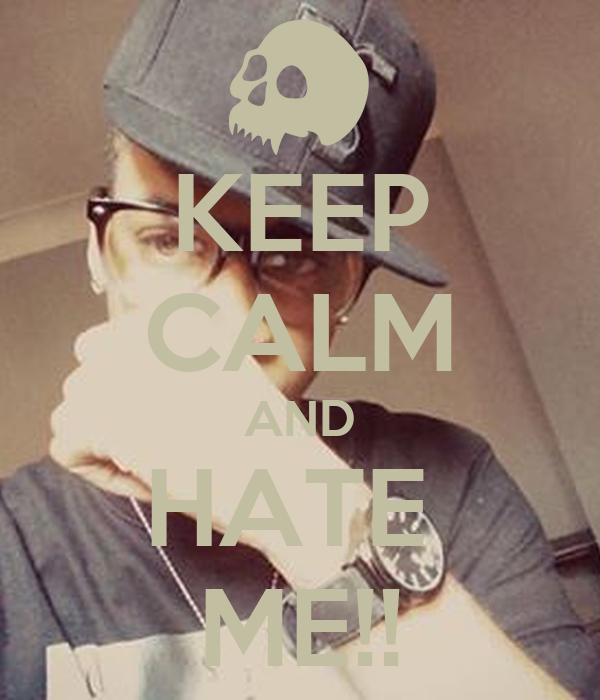 KEEP CALM AND HATE  ME!!
