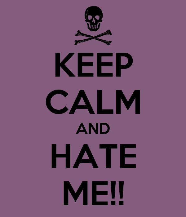 KEEP CALM AND HATE ME!!