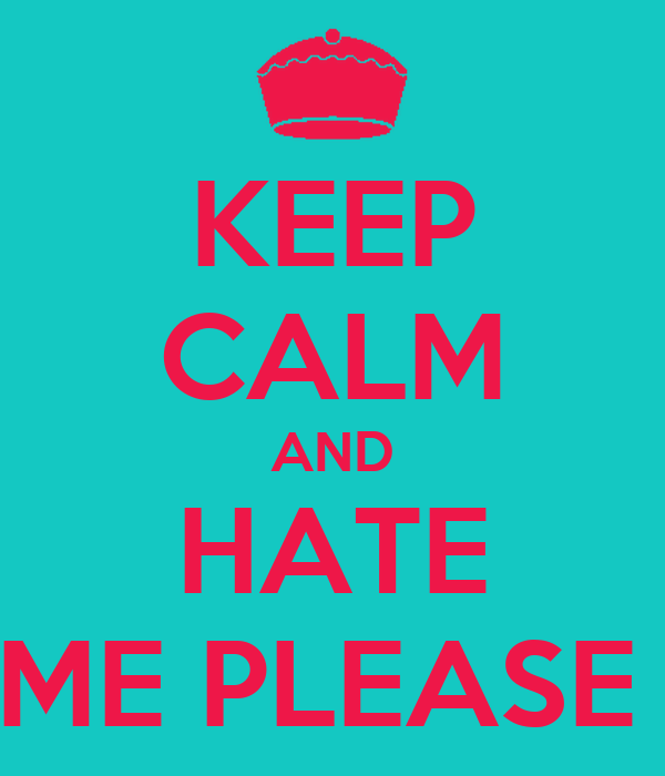 KEEP CALM AND HATE ME PLEASE