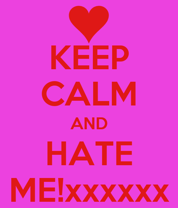 KEEP CALM AND HATE ME!xxxxxx