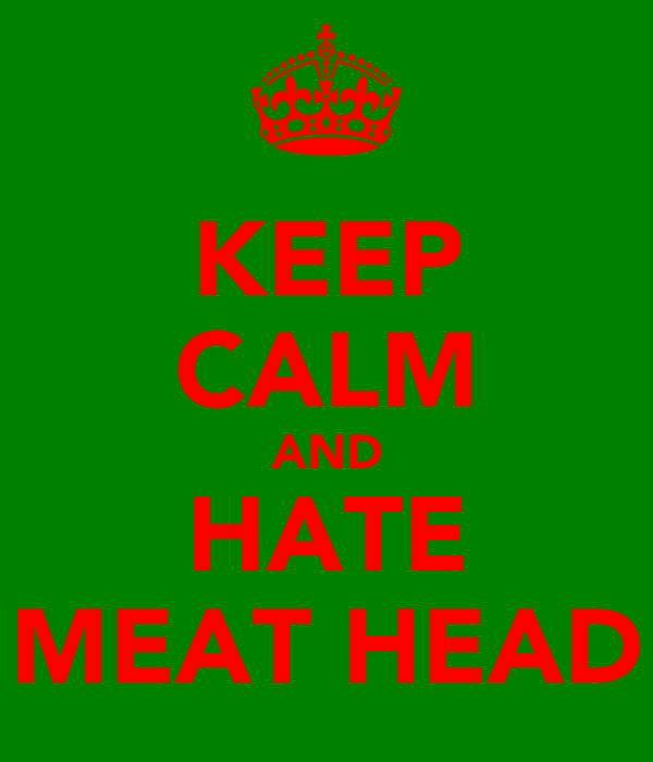 KEEP CALM AND HATE MEAT HEAD
