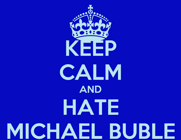 KEEP CALM AND HATE MICHAEL BUBLE