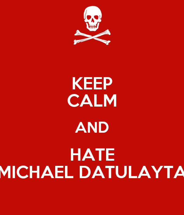 KEEP CALM AND HATE MICHAEL DATULAYTA