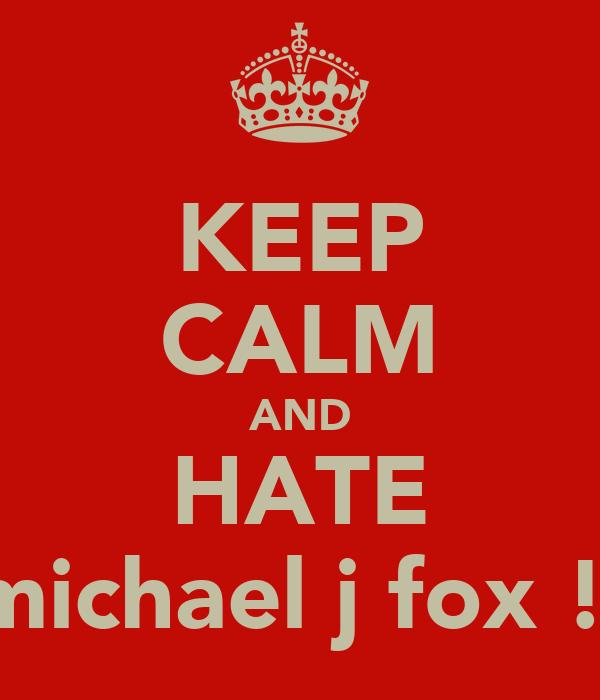 KEEP CALM AND HATE michael j fox !