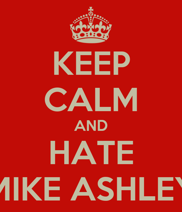 KEEP CALM AND HATE MIKE ASHLEY
