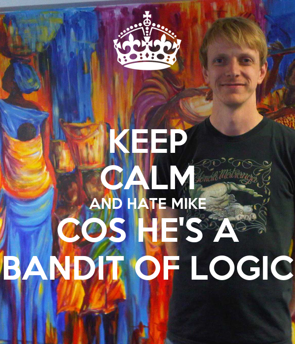 KEEP CALM AND HATE MIKE COS HE'S A BANDIT OF LOGIC