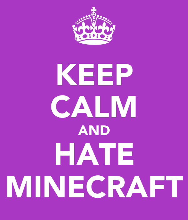 KEEP CALM AND HATE MINECRAFT