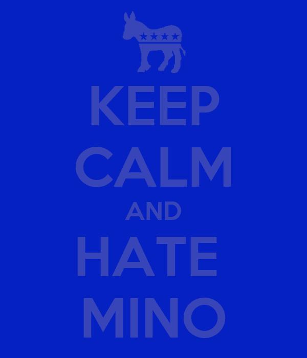 KEEP CALM AND HATE  MINO