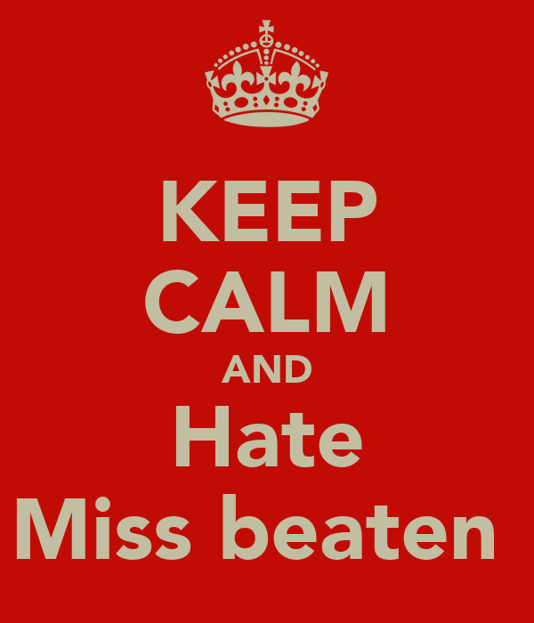 KEEP CALM AND Hate Miss beaten
