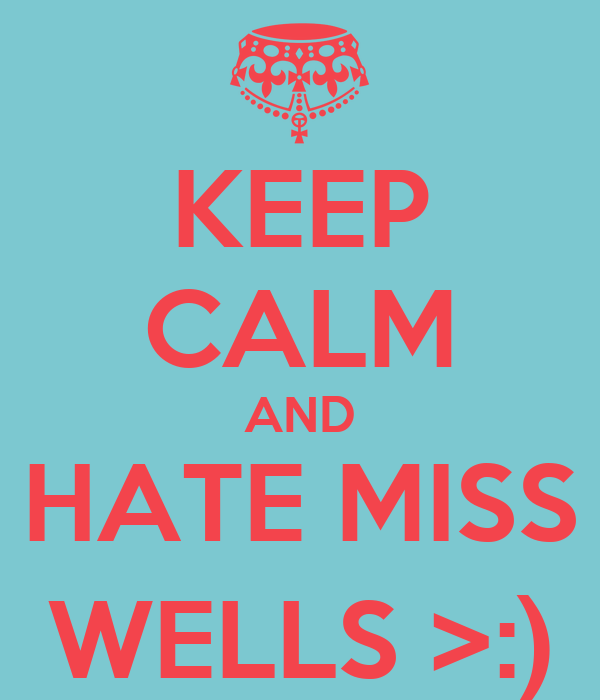 KEEP CALM AND HATE MISS WELLS >:)