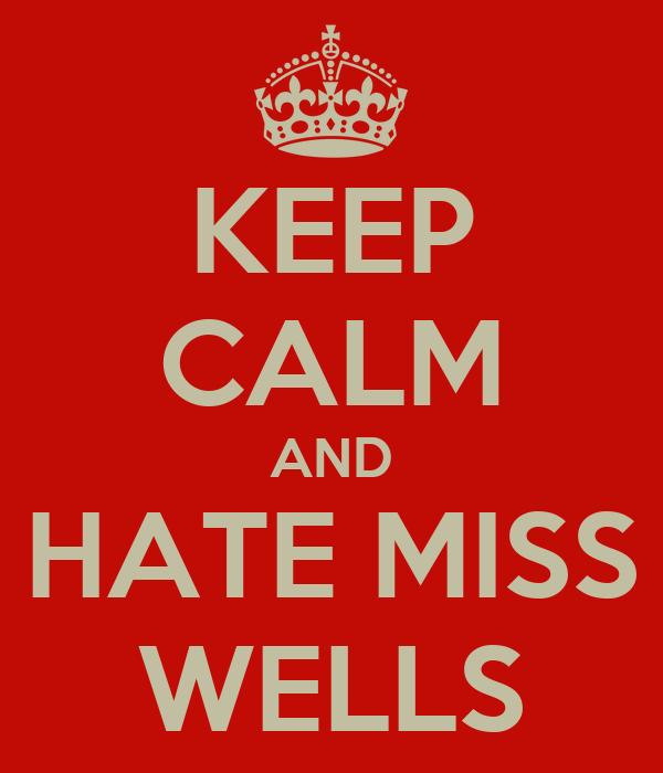 KEEP CALM AND HATE MISS WELLS