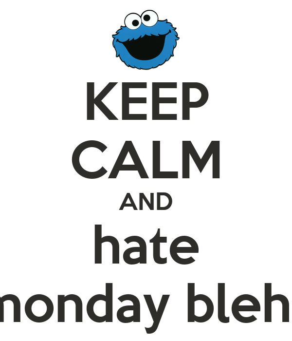 KEEP CALM AND hate monday bleh..
