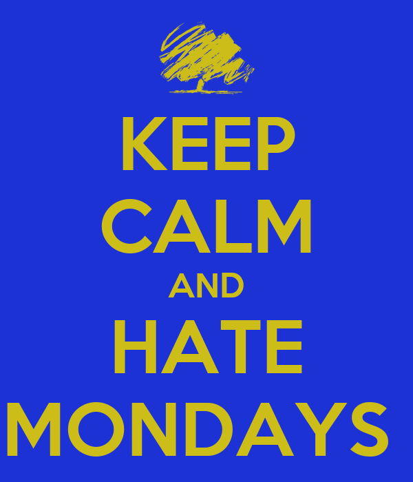 KEEP CALM AND HATE MONDAYS