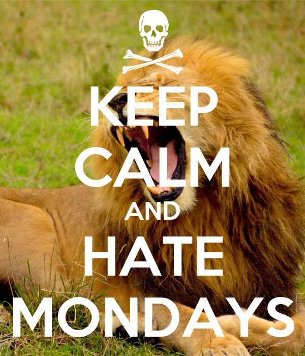 KEEP CALM AND HATE MONDAYS