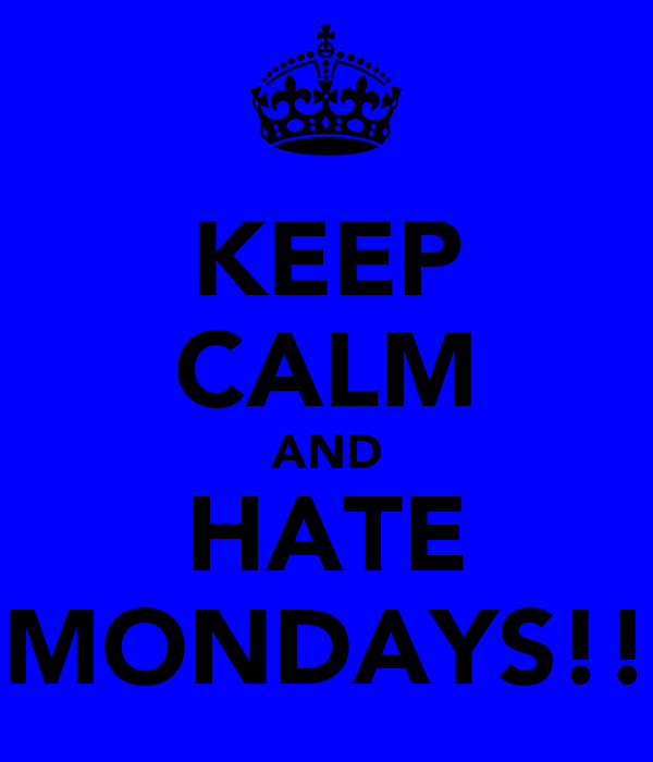 KEEP CALM AND HATE MONDAYS!!