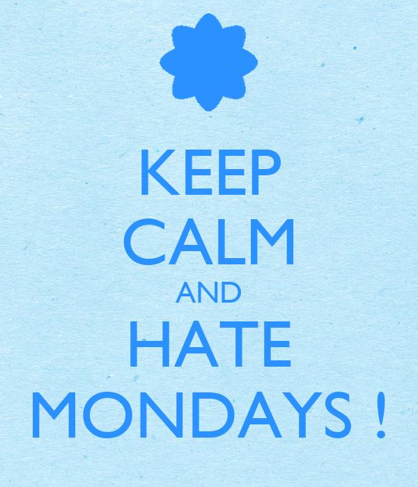 KEEP CALM AND HATE MONDAYS !