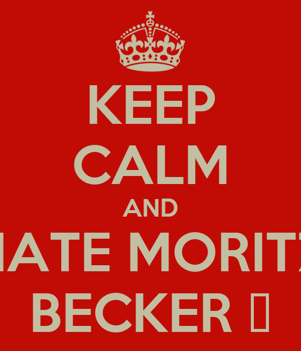 KEEP CALM AND HATE MORITZ BECKER 👊