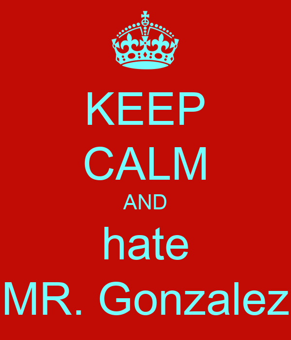 KEEP CALM AND hate MR. Gonzalez
