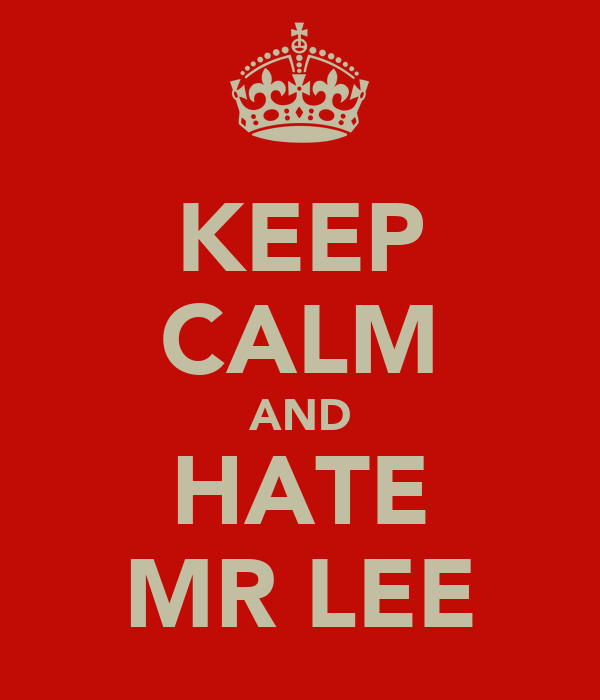 KEEP CALM AND HATE MR LEE