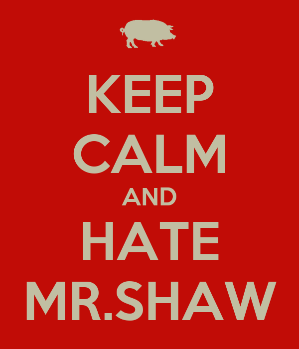 KEEP CALM AND HATE MR.SHAW
