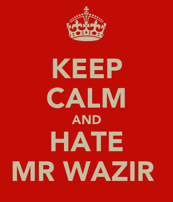 KEEP CALM AND HATE MR WAZIR