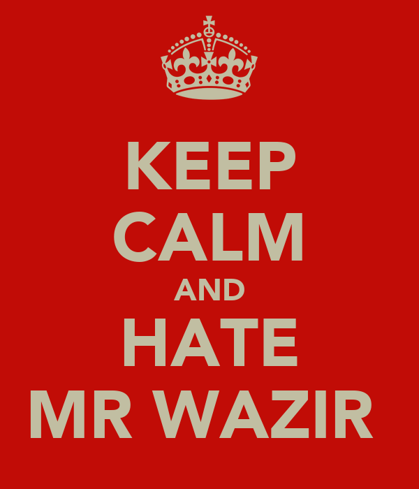 KEEP CALM AND HATE MR WAZIR